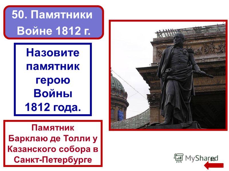 55 Памятник Барклаю де Толли у Казанского собора в Санкт-Петербурге 50. Памятники Войне 1812 г. Назовите памятник герою Войны 1812 года.