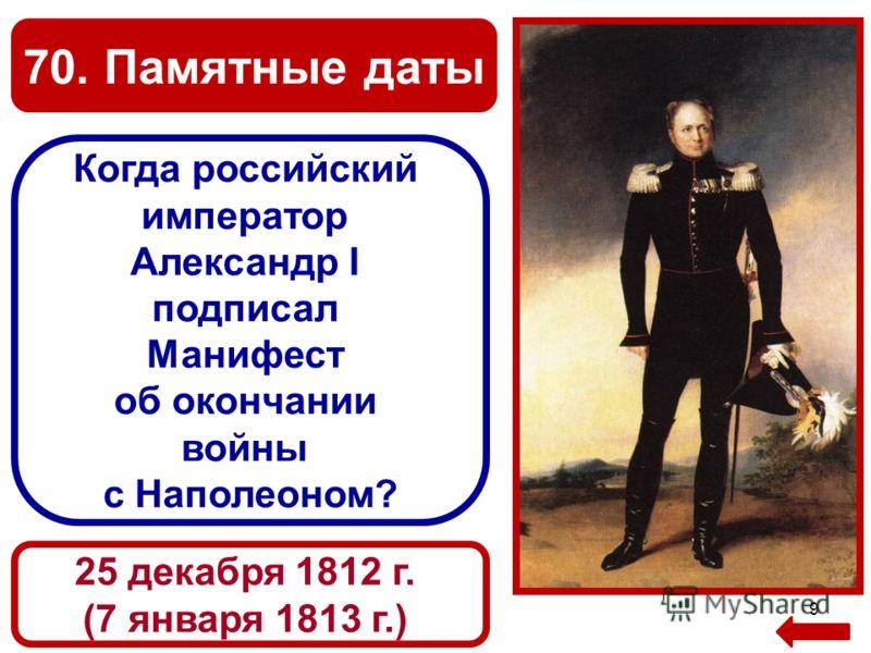 70. Памятные даты 9 Когда российский император Александр I подписал Манифест об окончании войны с Наполеоном? 25 декабря 1812 г. (7 января 1813 г.)