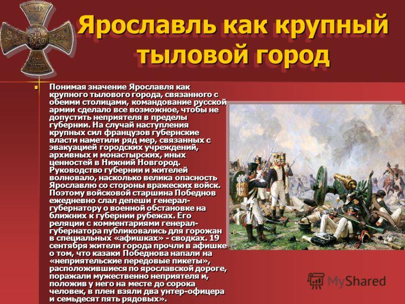 Ярославль как крупный тыловой город Понимая значение Ярославля как крупного тылового города, связанного с обеими столицами, командование русской армии сделало все возможное, чтобы не допустить неприятеля в пределы губернии. На случай наступления круп