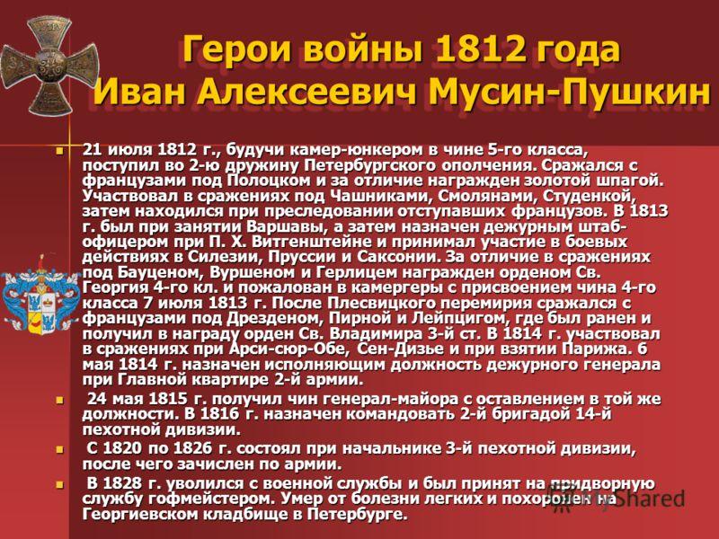 Герои войны 1812 года Иван Алексеевич Мусин-Пушкин 21 июля 1812 г., будучи камер-юнкером в чине 5-го класса, поступил во 2-ю дружину Петербургского ополчения. Сражался с французами под Полоцком и за отличие награжден золотой шпагой. Участвовал в сраж