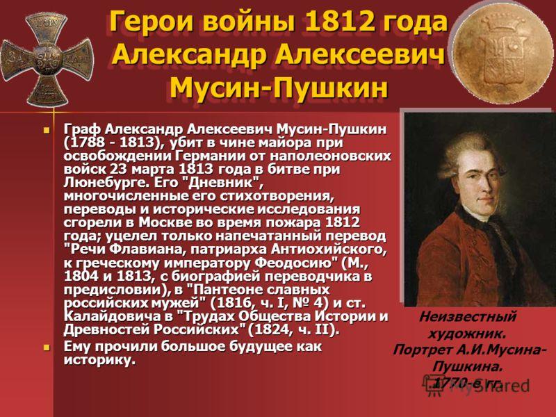 Герои войны 1812 года Александр Алексеевич Мусин-Пушкин Граф Александр Алексеевич Мусин-Пушкин (1788 - 1813), убит в чине майора при освобождении Германии от наполеоновских войск 23 марта 1813 года в битве при Люнебурге. Его