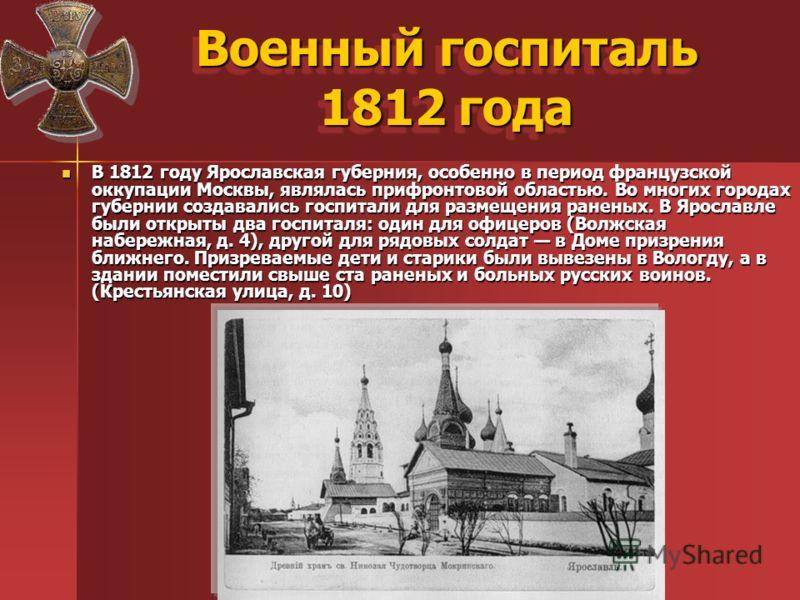 Военный госпиталь 1812 года В 1812 году Ярославская губерния, особенно в период французской оккупации Москвы, являлась прифронтовой областью. Во многих городах губернии создавались госпитали для размещения раненых. В Ярославле были открыты два госпит