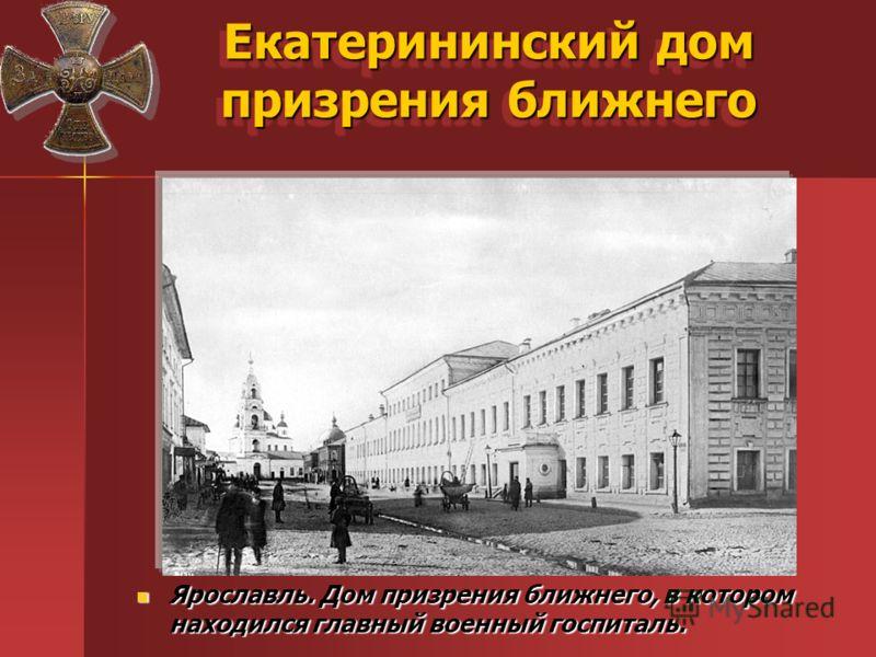 Екатерининский дом призрения ближнего Ярославль. Дом призрения ближнего, в котором находился главный военный госпиталь. Ярославль. Дом призрения ближнего, в котором находился главный военный госпиталь.