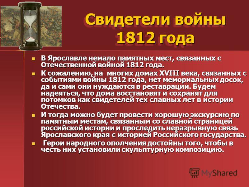 Свидетели войны 1812 года В Ярославле немало памятных мест, связанных с Отечественной войной 1812 года. В Ярославле немало памятных мест, связанных с Отечественной войной 1812 года. К сожалению, на многих домах XVIII века, связанных с событиями войны