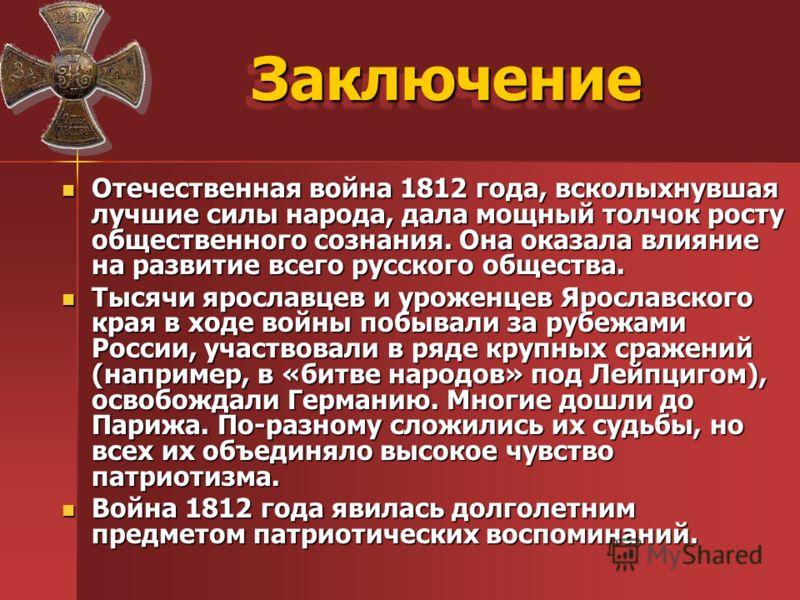 ЗаключениеЗаключение Отечественная война 1812 года, всколыхнувшая лучшие силы народа, дала мощный толчок росту общественного сознания. Она оказала влияние на развитие всего русского общества. Отечественная война 1812 года, всколыхнувшая лучшие силы н