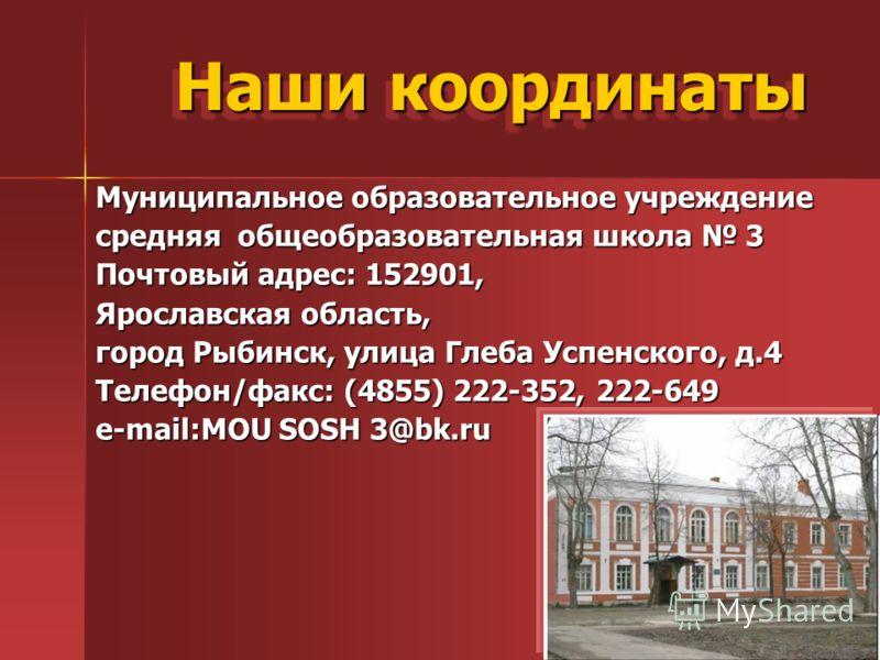 Наши координаты Муниципальное образовательное учреждение средняя общеобразовательная школа 3 Почтовый адрес: 152901, Ярославская область, город Рыбинск, улица Глеба Успенского, д.4 Телефон/факс: (4855) 222-352, 222-649 e-mail:MOU SOSH 3@bk.ru