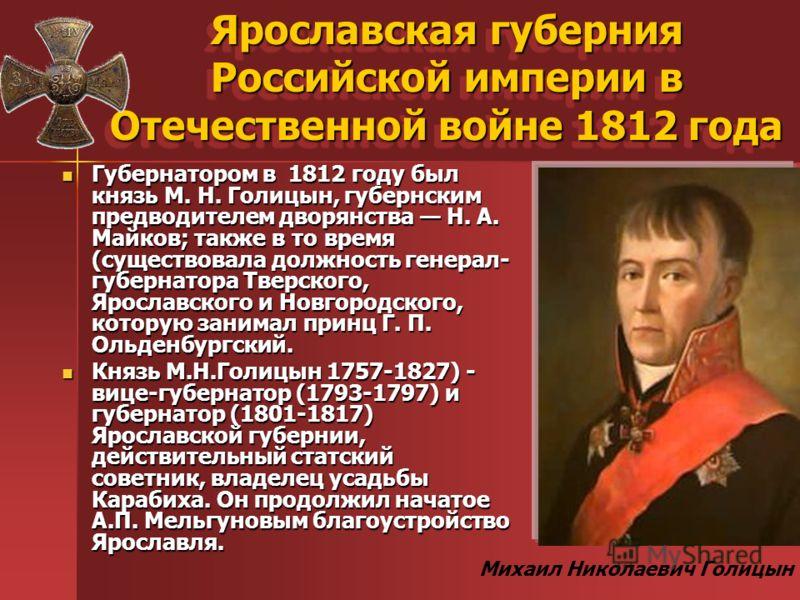 Ярославская губерния Российской империи в Отечественной войне 1812 года Губернатором в 1812 году был князь М. Н. Голицын, губернским предводителем дворянства Н. А. Майков; также в то время (существовала должность генерал- губернатора Тверского, Яросл