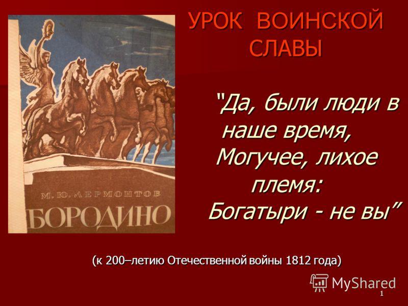 1 (к 200–летию Отечественной войны 1812 года) УРОК ВОИНСКОЙ СЛАВЫДа, были люди в наше время, Могучее, лихое племя: Богатыри - не вы