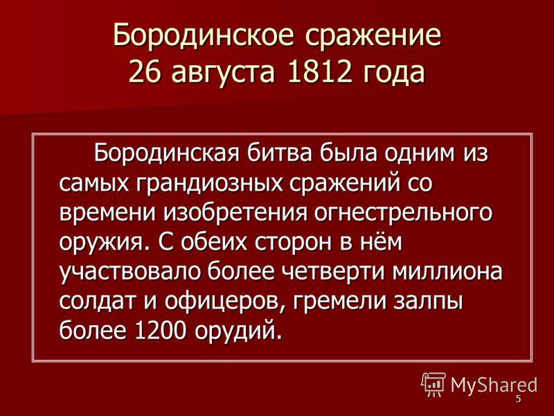 5 Бородинское сражение 26 августа 1812 года Бородинская битва была одним из самых грандиозных сражений со времени изобретения огнестрельного оружия. С обеих сторон в нём участвовало более четверти миллиона солдат и офицеров, гремели залпы более 1200