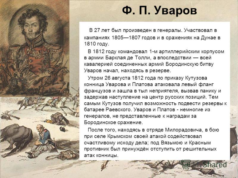 Ф. П. Уваров В 27 лет был произведен в генералы. Участвовал в кампаниях 18051807 годов и в сражениях на Дунае в 1810 году. В 1812 году командовал 1-м артиллерийским корпусом в армии Барклая де Толли, а впоследствии всей кавалерией соединенных армий Б