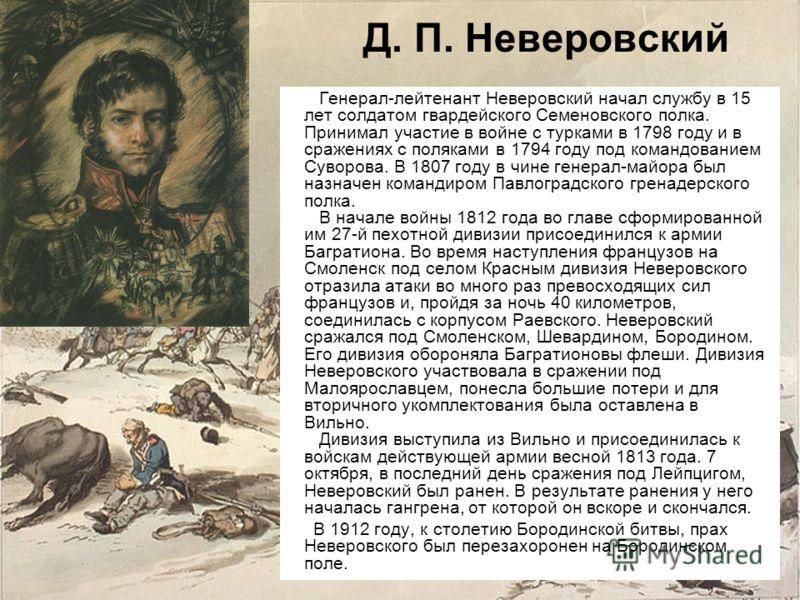 Д. П. Неверовский Генерал-лейтенант Неверовский начал службу в 15 лет солдатом гвардейского Семеновского полка. Принимал участие в войне с турками в 1798 году и в сражениях с поляками в 1794 году под командованием Суворова. В 1807 году в чине генера