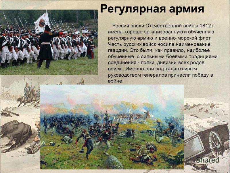 Регулярная армия Россия эпохи Отечественной войны 1812 г. имела хорошо организованную и обученную регулярную армию и военно-морской флот. Часть русских войск носила наименование гвардии. Это были, как правило, наиболее обученные, с сильными боевыми т