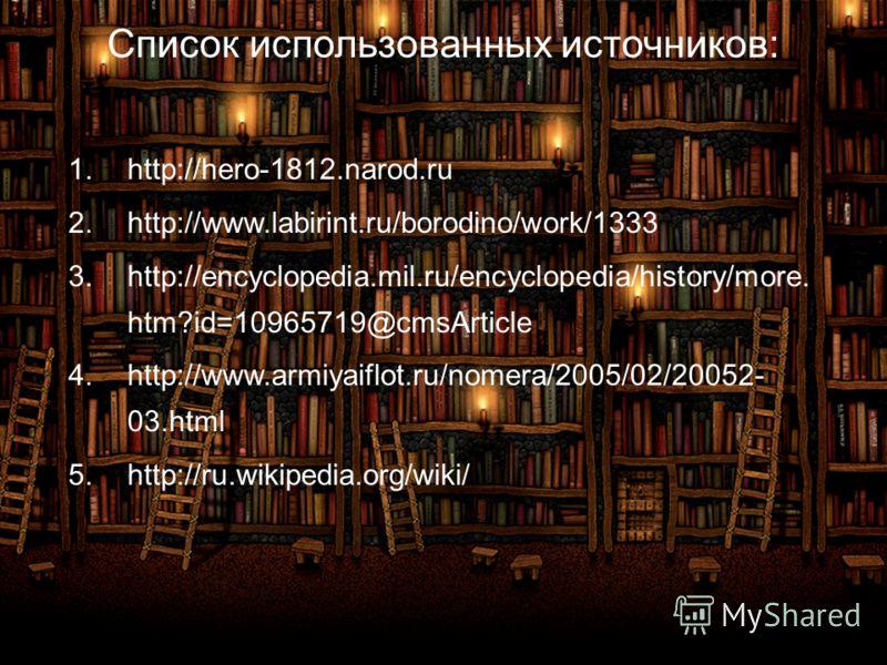 Список использованных источников: 1.http://hero-1812.narod.ru 2.http://www.labirint.ru/borodino/work/1333 3.http://encyclopedia.mil.ru/encyclopedia/history/more. htm?id=10965719@cmsArticle 4.http://www.armiyaiflot.ru/nomera/2005/02/20052- 03.html 5.h