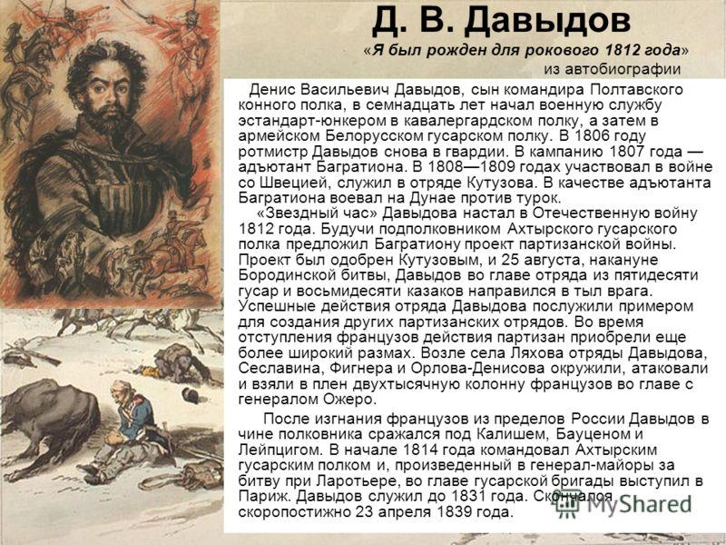 Д. В. Давыдов Денис Васильевич Давыдов, сын командира Полтавского конного полка, в семнадцать лет начал военную службу эстандарт-юнкером в кавалергардском полку, а затем в армейском Белорусском гусарском полку. В 1806 году ротмистр Давыдов снова в гв