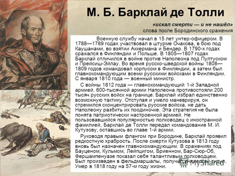 М. Б. Барклай де Толли Военную службу начал в 15 лет унтер-офицером. В 17881789 годах участвовал в штурме Очакова, в бою под Каушанами, во взятии Аккермана и Бендер. В 1790-х годах сражался в Финляндии и Польше. В 18051807 годах Барклай отличился в в