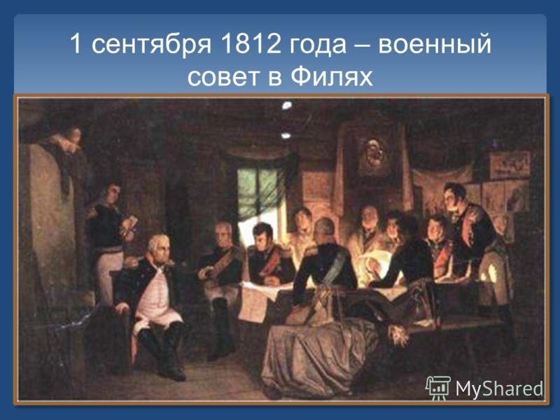 1 сентября 1812 года – военный совет в Филях Принято решение о продолжении отступления и оставлении Москвы. «Пока будет еще существовать армия…, есть надежда с честью окончить войну, но при уничтожении армии не только Москва, но и вся Россия будет по