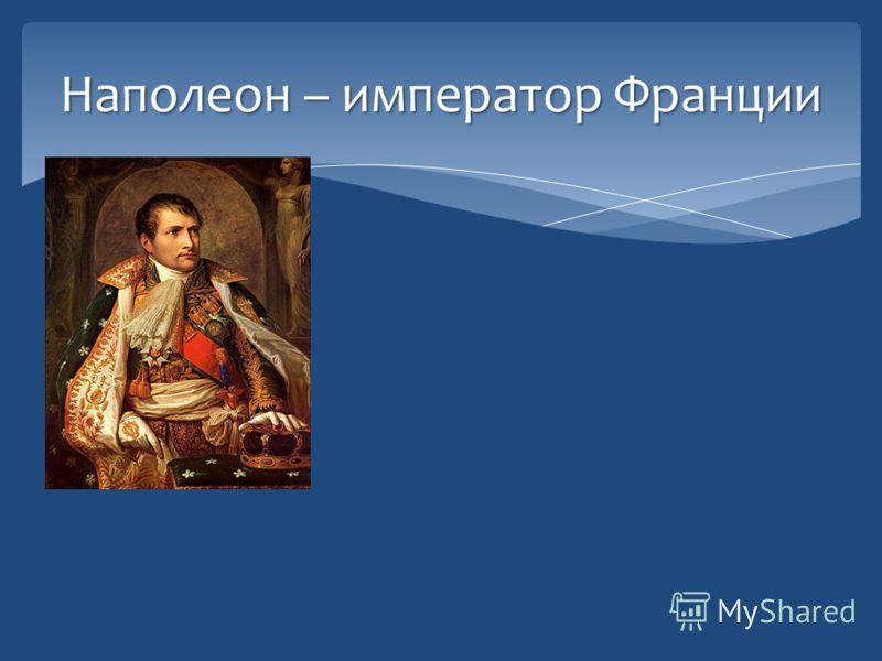 Наполеон – император Франции 1810 год : «Через пять лет я буду господином мира. Остается одна Россия, но я раздавлю ее».
