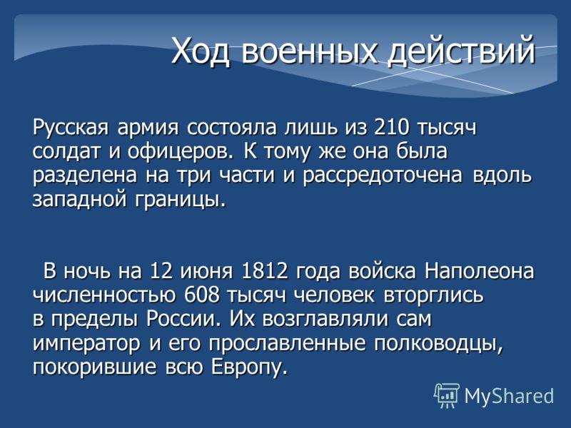 Ход военных действий Русская армия состояла лишь из 210 тысяч солдат и офицеров. К тому же она была разделена на три части и рассредоточена вдоль западной границы. В ночь на 12 июня 1812 года войска Наполеона численностью 608 тысяч человек вторглись