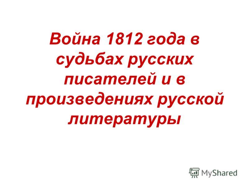 Война 1812 года в судьбах русских писателей и в произведениях русской литературы