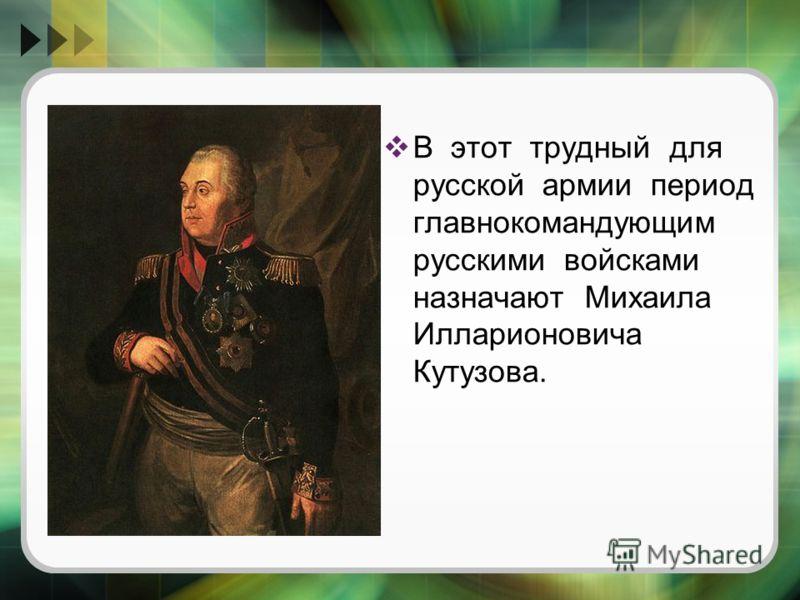 В этот трудный для русской армии период главнокомандующим русскими войсками назначают Михаила Илларионовича Кутузова.