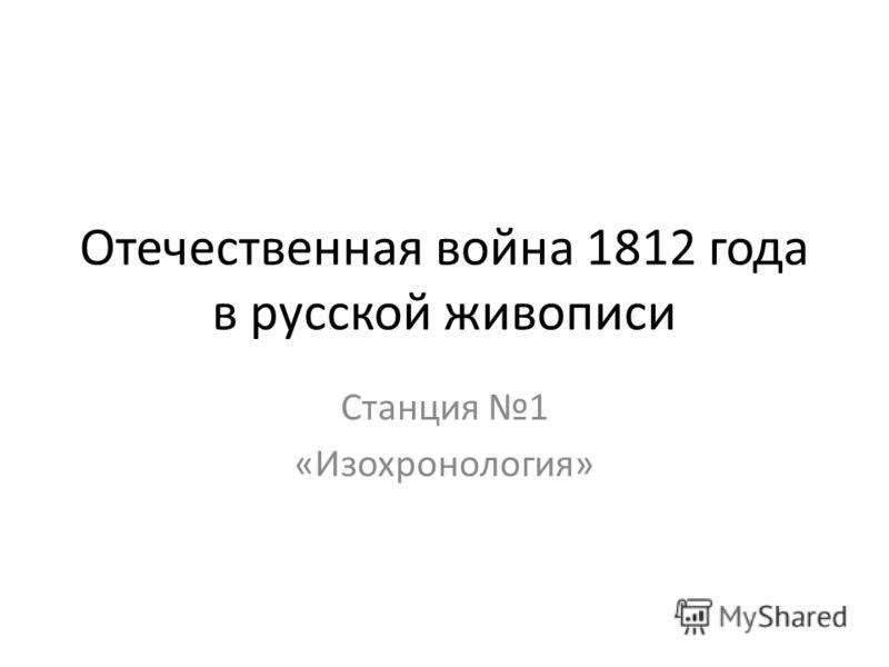 Отечественная война 1812 года в русской живописи Станция 1 «Изохронология»