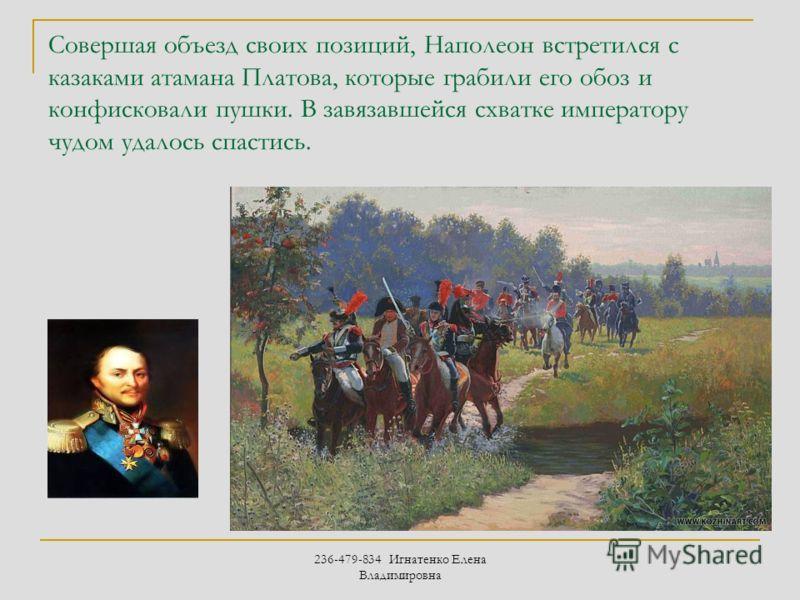 236-479-834 Игнатенко Елена Владимировна Совершая объезд своих позиций, Наполеон встретился с казаками атамана Платова, которые грабили его обоз и конфисковали пушки. В завязавшейся схватке императору чудом удалось спастись.