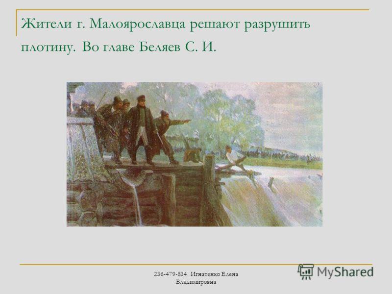 236-479-834 Игнатенко Елена Владимировна Жители г. Малоярославца решают разрушить плотину. Во главе Беляев С. И.