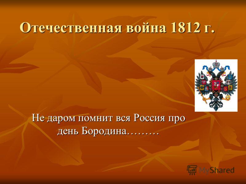 Отечественная война 1812 г. Не даром помнит вся Россия про день Бородина………