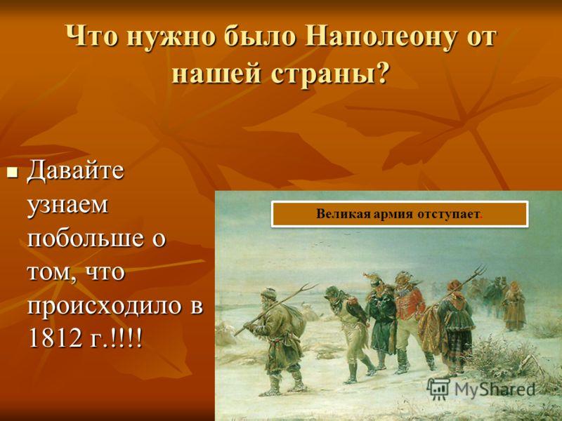 Что нужно было Наполеону от нашей страны? Давайте узнаем побольше о том, что происходило в 1812 г.!!!! Давайте узнаем побольше о том, что происходило в 1812 г.!!!! Великая армия отступает.