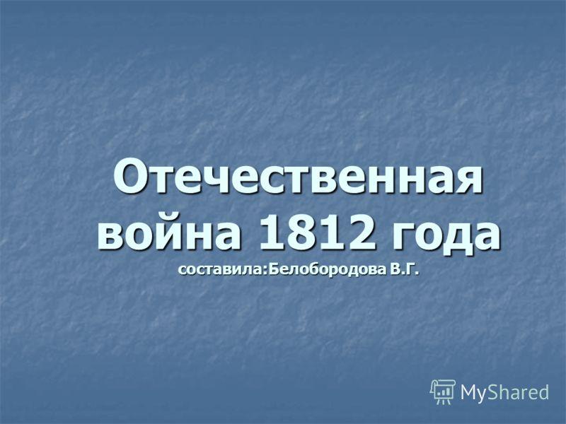 Отечественная война 1812 года составила:Белобородова В.Г.