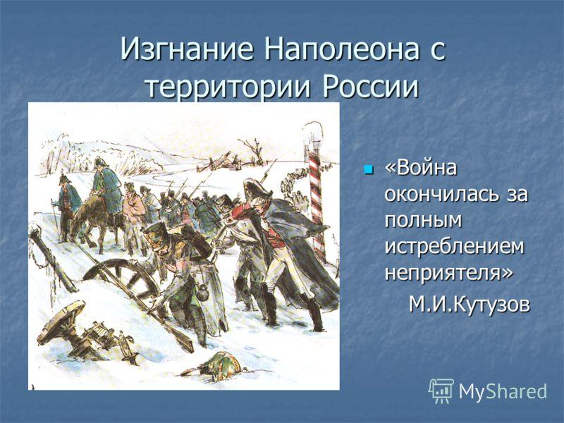Изгнание Наполеона с территории России «Война окончилась за полным истреблением неприятеля» «Война окончилась за полным истреблением неприятеля»М.И.Кутузов