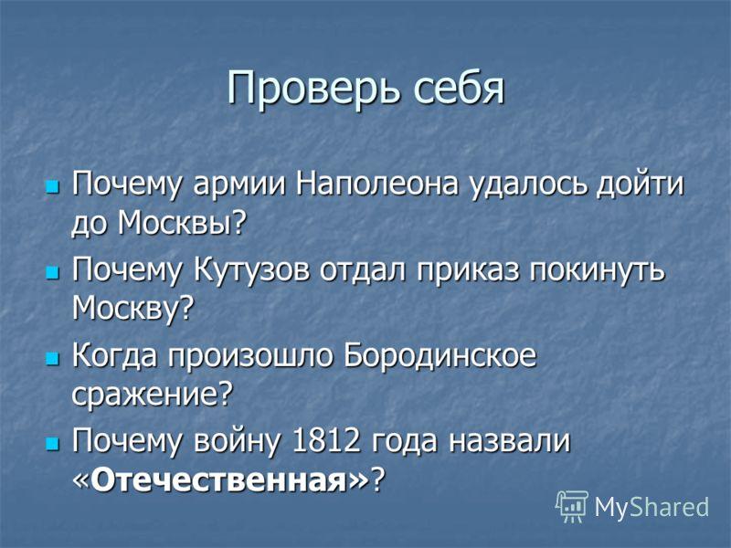 Проверь себя Почему армии Наполеона удалось дойти до Москвы? Почему армии Наполеона удалось дойти до Москвы? Почему Кутузов отдал приказ покинуть Москву? Почему Кутузов отдал приказ покинуть Москву? Когда произошло Бородинское сражение? Когда произош