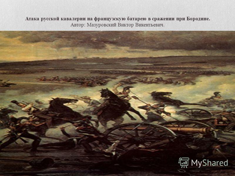 Атака русской кавалерии на французскую батарею в сражении при Бородине. Автор: Мазуровский Виктор Викентьевич.