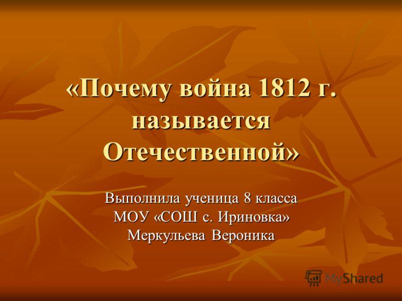 «Почему война 1812 г. называется Отечественной» Выполнила ученица 8 класса МОУ «СОШ с. Ириновка» Меркульева Вероника