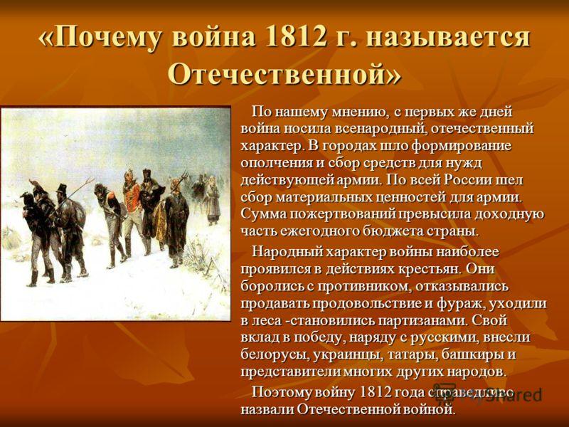 «Почему война 1812 г. называется Отечественной» По нашему мнению, с первых же дней война носила всенародный, отечественный характер. В городах шло формирование ополчения и сбор средств для нужд действующей армии. По всей России шел сбор материальных