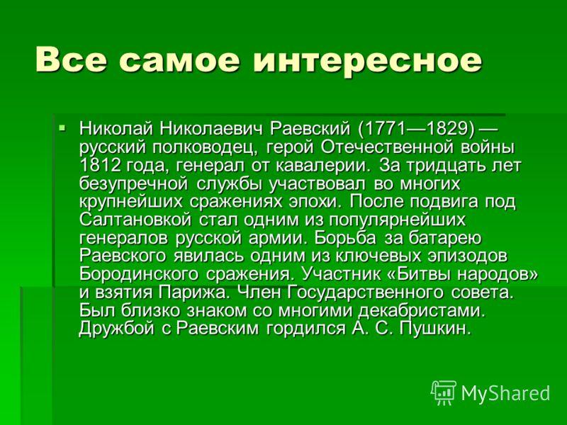 Все самое интересное Николай Николаевич Раевский (17711829) русский полководец, герой Отечественной войны 1812 года, генерал от кавалерии. За тридцать лет безупречной службы участвовал во многих крупнейших сражениях эпохи. После подвига под Салтановк