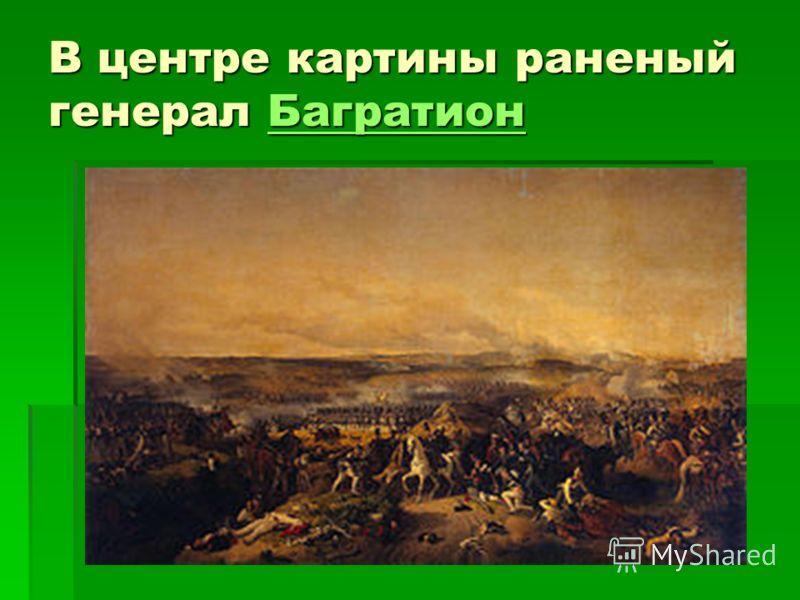 В центре картины раненый генерал Багратион Багратион