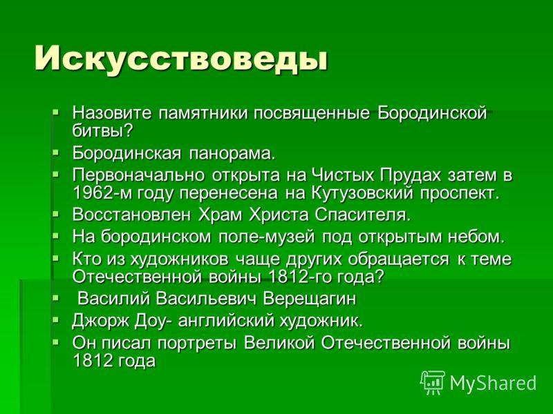 Искусствоведы Назовите памятники посвященные Бородинской битвы? Назовите памятники посвященные Бородинской битвы? Бородинская панорама. Бородинская панорама. Первоначально открыта на Чистых Прудах затем в 1962-м году перенесена на Кутузовский проспек