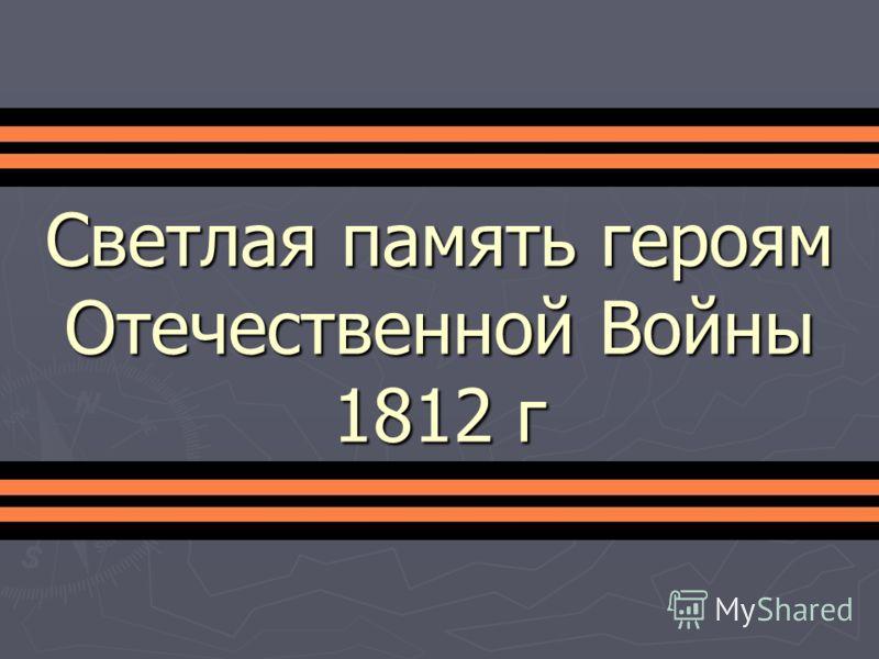 Светлая память героям Отечественной Войны 1812 г