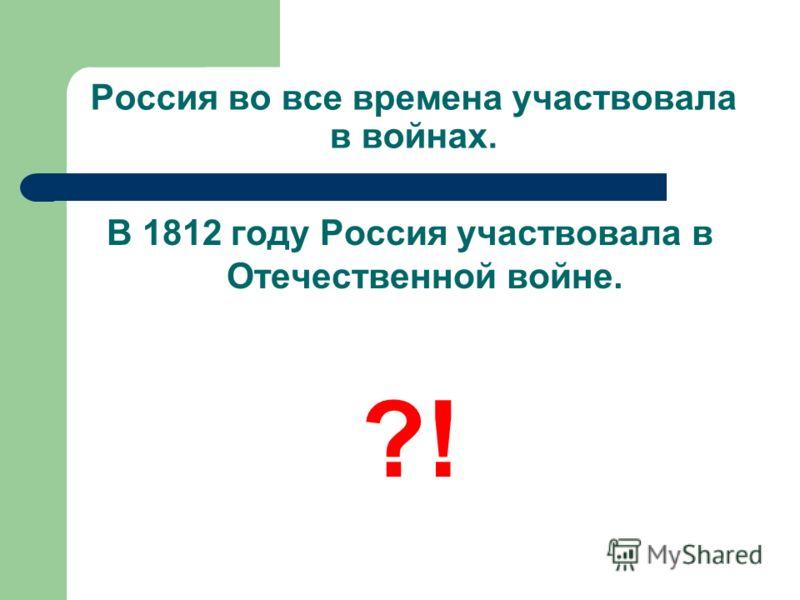 Россия во все времена участвовала в войнах. В 1812 году Россия участвовала в Отечественной войне. ?!