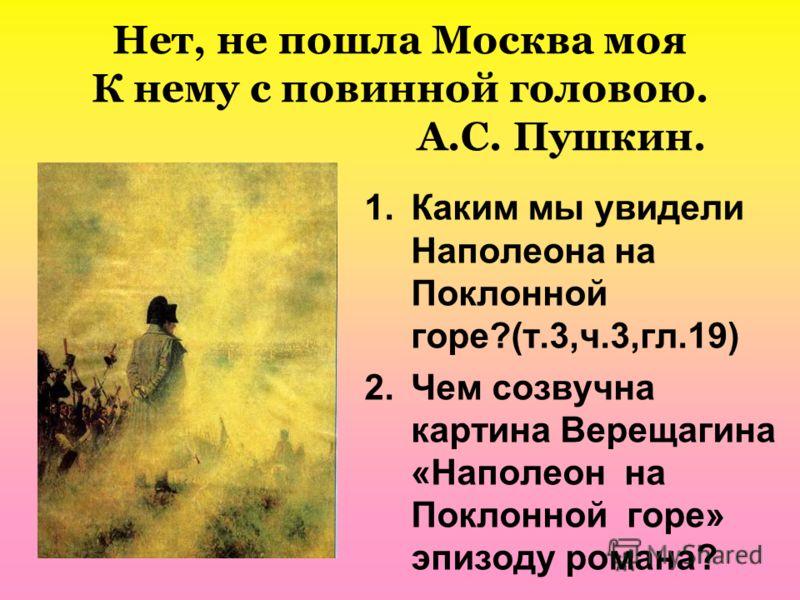 Нет, не пошла Москва моя К нему с повинной головою. А.С. Пушкин. 1.Каким мы увидели Наполеона на Поклонной горе?(т.3,ч.3,гл.19) 2.Чем созвучна картина Верещагина «Наполеон на Поклонной горе» эпизоду романа?