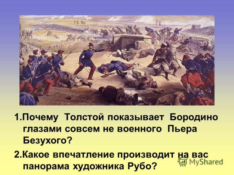1.Почему Толстой показывает Бородино глазами совсем не военного Пьера Безухого? 2.Какое впечатление производит на вас панорама художника Рубо?