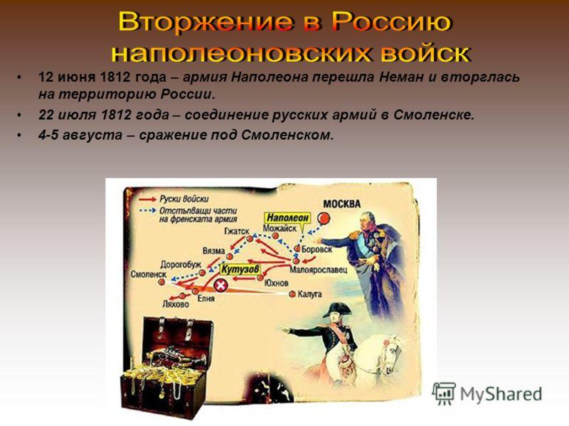 12 июня 1812 года – армия Наполеона перешла Неман и вторглась на территорию России. 22 июля 1812 года – соединение русских армий в Смоленске. 4-5 августа – сражение под Смоленском.