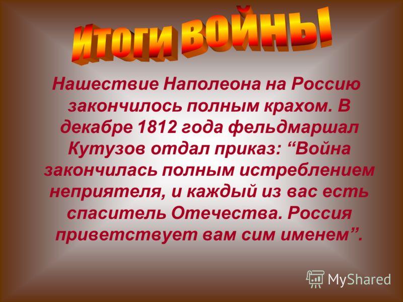 Нашествие Наполеона на Россию закончилось полным крахом. В декабре 1812 года фельдмаршал Кутузов отдал приказ: Война закончилась полным истреблением неприятеля, и каждый из вас есть спаситель Отечества. Россия приветствует вам сим именем.