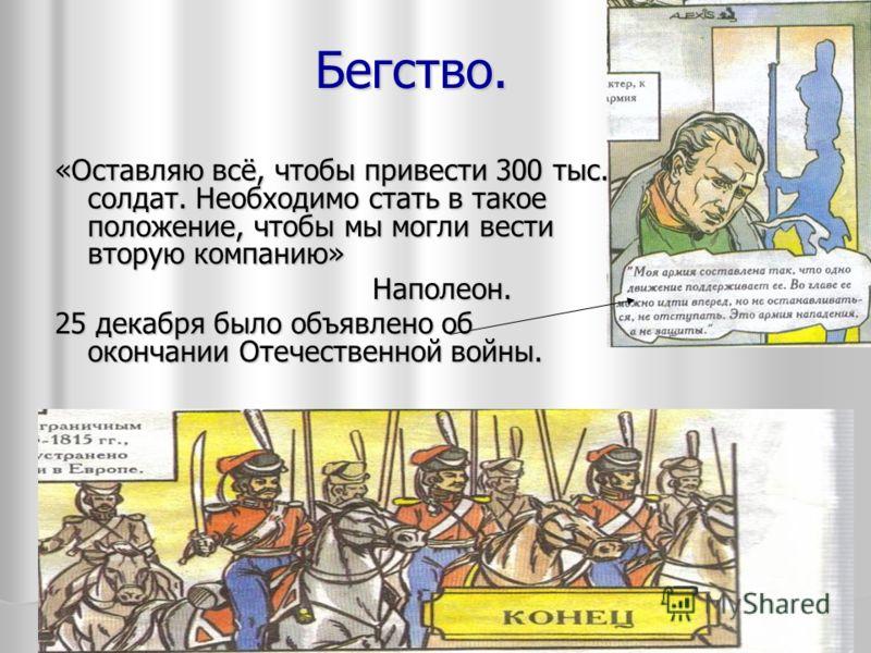 Бегство. «Оставляю всё, чтобы привести 300 тыс. солдат. Необходимо стать в такое положение, чтобы мы могли вести вторую компанию» Наполеон. Наполеон. 25 декабря было объявлено об окончании Отечественной войны.