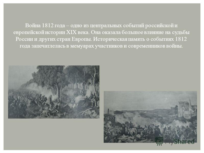 Война 1812 года – одно из центральных событий российской и европейской истории XIX века. Она оказала большое влияние на судьбы России и других стран Европы. Историческая память о событиях 1812 года запечатлелась в мемуарах участников и современников