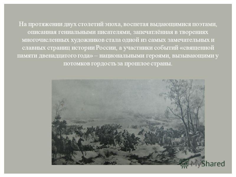 На протяжении двух столетий эпоха, воспетая выдающимися поэтами, описанная гениальными писателями, запечатлённая в творениях многочисленных художников стала одной из самых замечательных и славных страниц истории России, а участники событий «священной