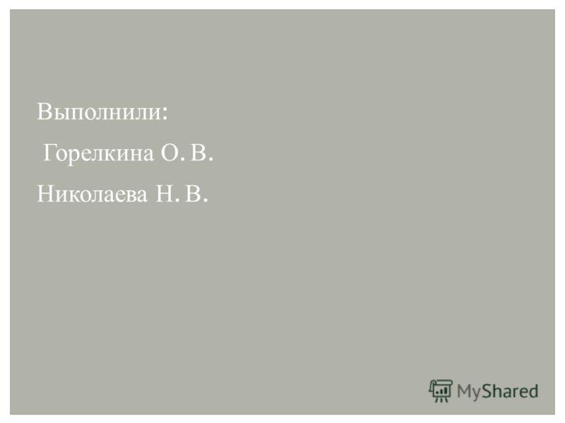 Выполнили : Горелкина О. В. Николаева Н. В.