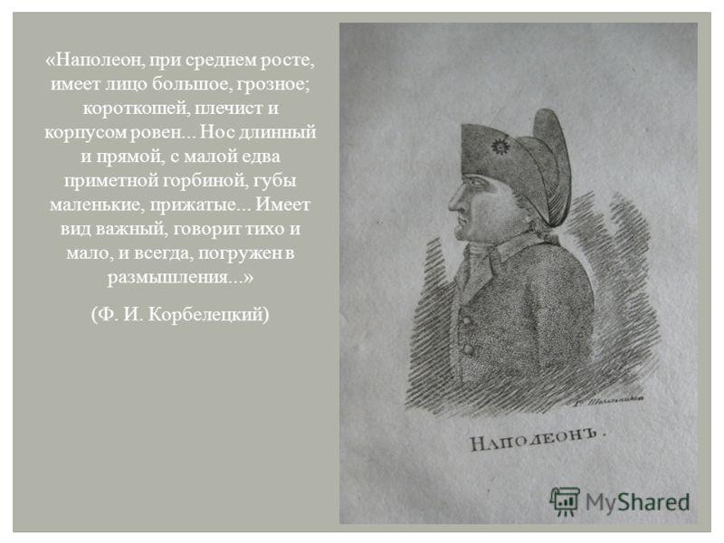 «Наполеон, при среднем росте, имеет лицо большое, грозное; короткошей, плечист и корпусом ровен... Нос длинный и прямой, с малой едва приметной горбиной, губы маленькие, прижатые... Имеет вид важный, говорит тихо и мало, и всегда, погружен в размышле