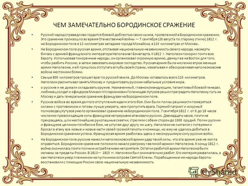 ЧЕМ ЗАМЕЧАТЕЛЬНО БОРОДИНСКОЕ СРАЖЕНИЕ Русский народ справедливо гордится боевой доблестью своих сынов, проявленной в Бородинском сражении. Это сражение произошло во время Отечественной войны 7 сентября (26 августа по старому стилю) 1812 г. на Бородин